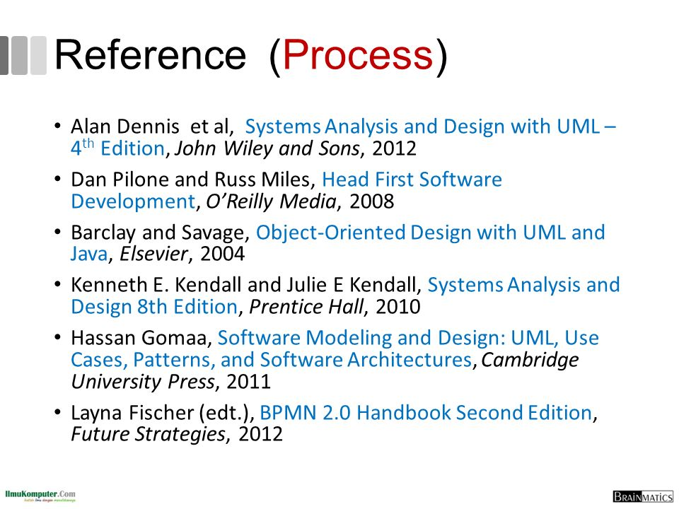 Reference (Process) Alan Dennis et al, Systems Analysis and Design with UML – 4 th Edition, John Wiley and Sons, 2012 Dan Pilone and Russ Miles, Head