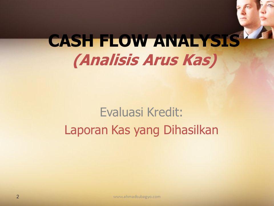 2 CASH FLOW ANALYSIS (Analisis Arus Kas) Evaluasi Kredit: Laporan Kas yang Dihasilkan www.ahmadsubagyo.com