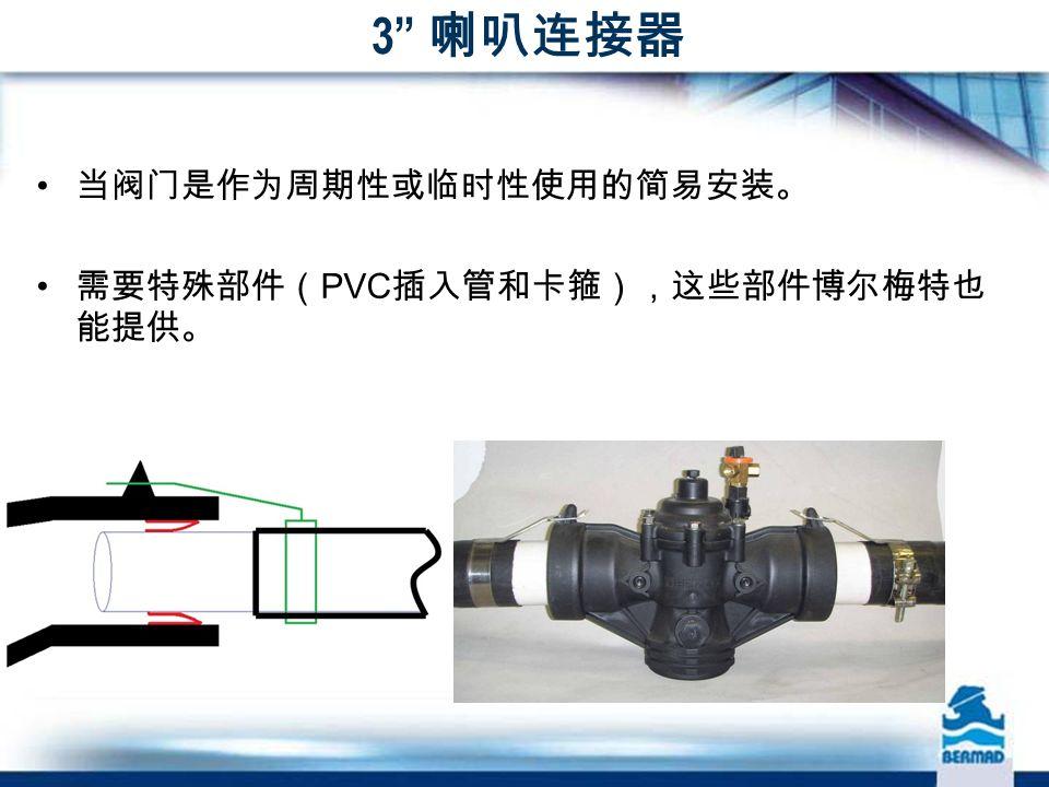 3 喇叭连接器 当阀门是作为周期性或临时性使用的简易安装。 需要特殊部件( PVC 插入管和卡箍),这些部件博尔梅特也 能提供。