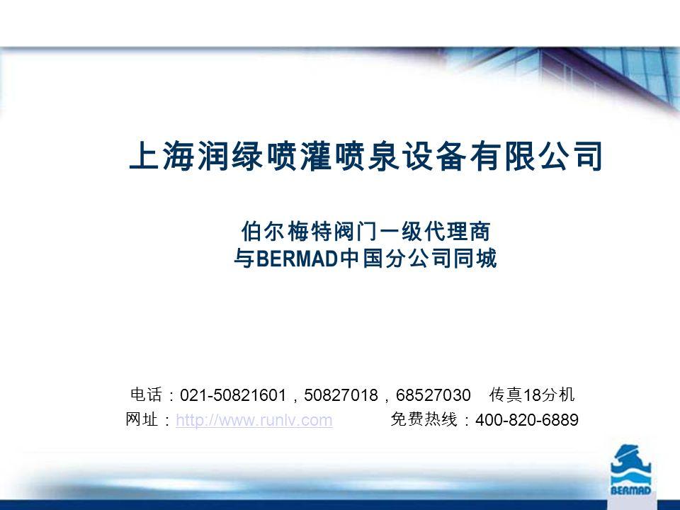 上海润绿喷灌喷泉设备有限公司 伯尔梅特阀门一级代理商 与 BERMAD 中国分公司同城 电话: 021-50821601 , 50827018 , 68527030 传真 18 分机 网址: http://www.runlv.com 免费热线: 400-820-6889 http://www.runlv.com
