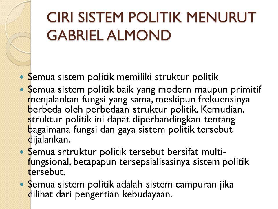 CIRI SISTEM POLITIK MENURUT GABRIEL ALMOND Semua sistem politik memiliki struktur politik Semua sistem politik baik yang modern maupun primitif menjal