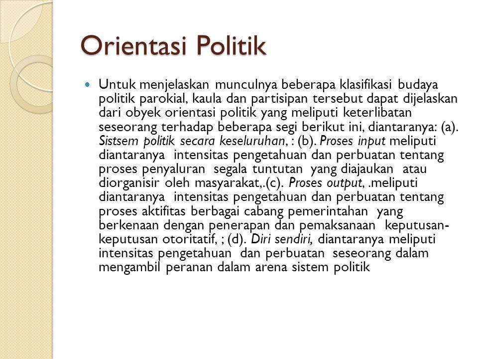 Orientasi Politik Untuk menjelaskan munculnya beberapa klasifikasi budaya politik parokial, kaula dan partisipan tersebut dapat dijelaskan dari obyek orientasi politik yang meliputi keterlibatan seseorang terhadap beberapa segi berikut ini, diantaranya: (a).