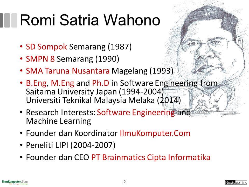 Romi Satria Wahono SD Sompok Semarang (1987) SMPN 8 Semarang (1990) SMA Taruna Nusantara Magelang (1993) B.Eng, M.Eng and Ph.D in Software Engineering from Saitama University Japan (1994-2004) Universiti Teknikal Malaysia Melaka (2014) Research Interests: Software Engineering and Machine Learning Founder dan Koordinator IlmuKomputer.Com Peneliti LIPI (2004-2007) Founder dan CEO PT Brainmatics Cipta Informatika 2