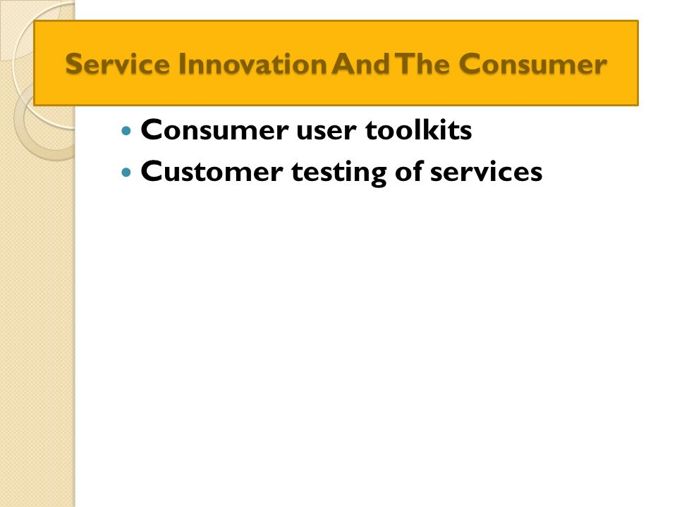 Service Innovation And The Consumer Consumer user toolkits Customer testing of services