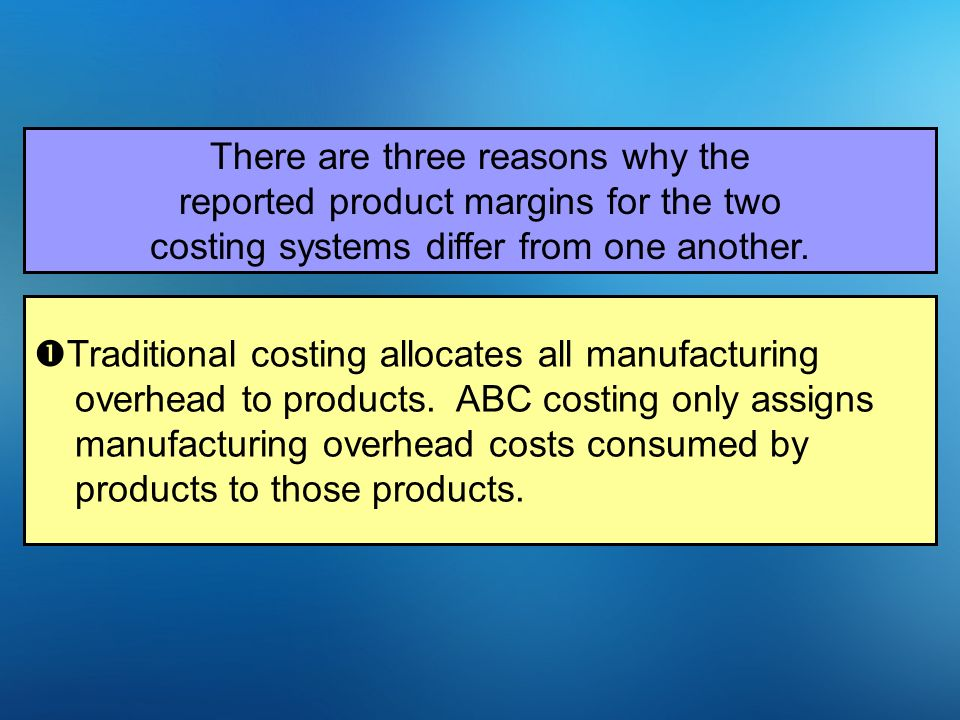 There are three reasons why the reported product margins for the two costing systems differ from one another.  Traditional costing allocates all manu
