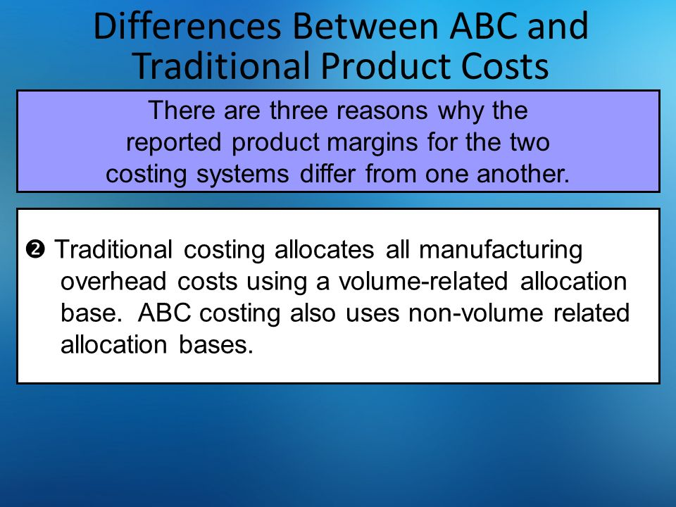 Differences Between ABC and Traditional Product Costs  Traditional costing allocates all manufacturing overhead costs using a volume-related allocati