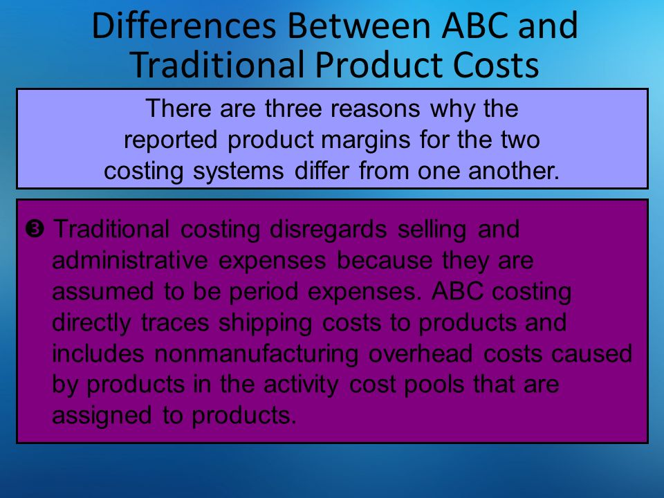 Differences Between ABC and Traditional Product Costs  Traditional costing disregards selling and administrative expenses because they are assumed to