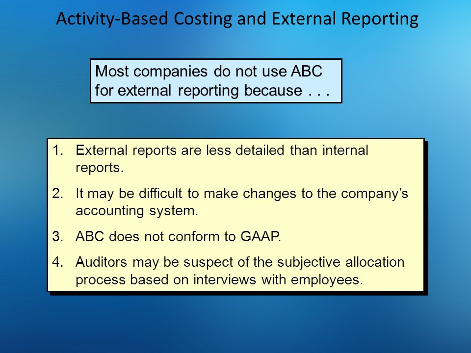 Activity-Based Costing and External Reporting Most companies do not use ABC for external reporting because... 1.External reports are less detailed tha