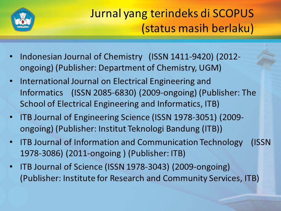 Jurnal yang terindeks di SCOPUS (status masih berlaku) Indonesian Journal of Chemistry (ISSN 1411-9420) (2012- ongoing) (Publisher: Department of Chemistry, UGM) International Journal on Electrical Engineering and Informatics (ISSN 2085-6830) (2009-ongoing) (Publisher: The School of Electrical Engineering and Informatics, ITB) ITB Journal of Engineering Science (ISSN 1978-3051) (2009- ongoing) (Publisher: Institut Teknologi Bandung (ITB)) ITB Journal of Information and Communication Technology (ISSN 1978-3086) (2011-ongoing ) (Publisher: ITB) ITB Journal of Science (ISSN 1978-3043) (2009-ongoing) (Publisher: Institute for Research and Community Services, ITB)