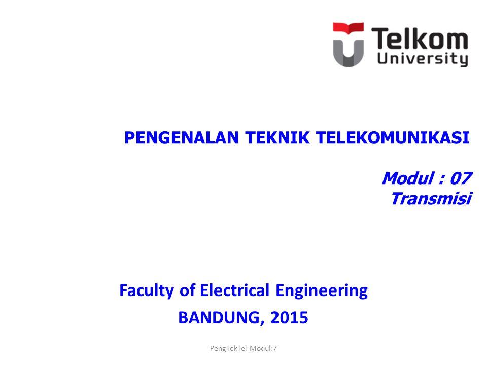 PENGENALAN TEKNIK TELEKOMUNIKASI Modul : 07 Transmisi Faculty of Electrical Engineering BANDUNG, 2015 PengTekTel-Modul:7