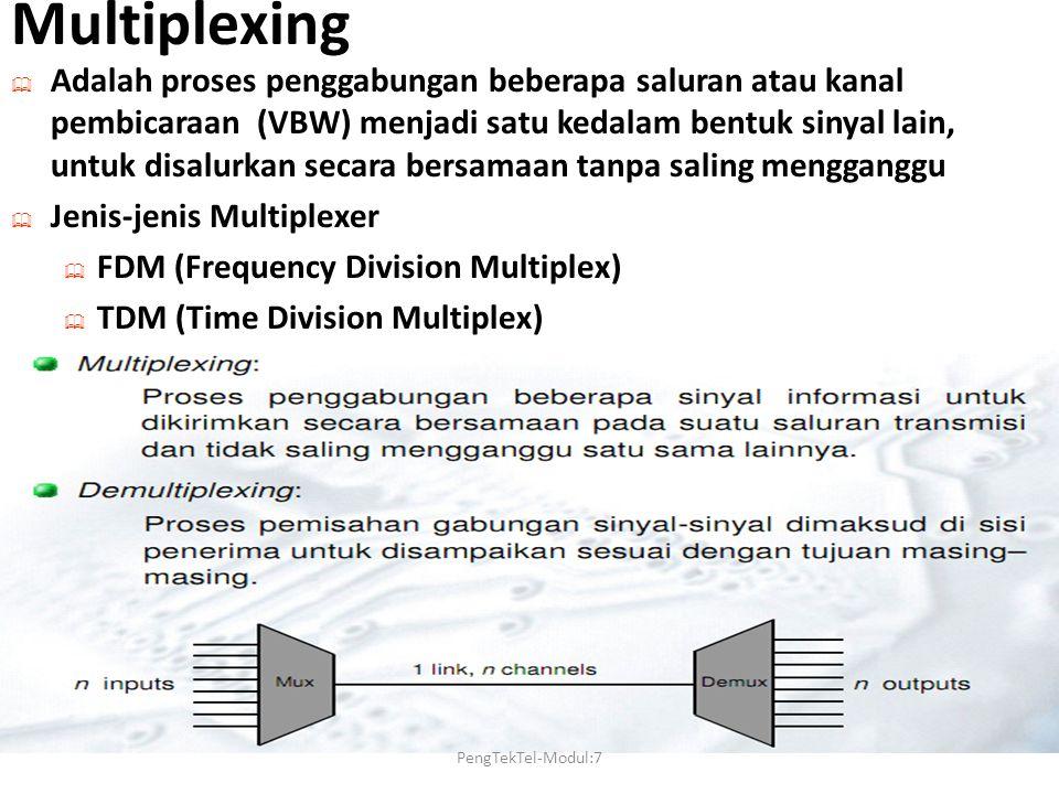 Multiplexing  Adalah proses penggabungan beberapa saluran atau kanal pembicaraan (VBW) menjadi satu kedalam bentuk sinyal lain, untuk disalurkan secara bersamaan tanpa saling mengganggu  Jenis-jenis Multiplexer  FDM (Frequency Division Multiplex)  TDM (Time Division Multiplex) PengTekTel-Modul:7
