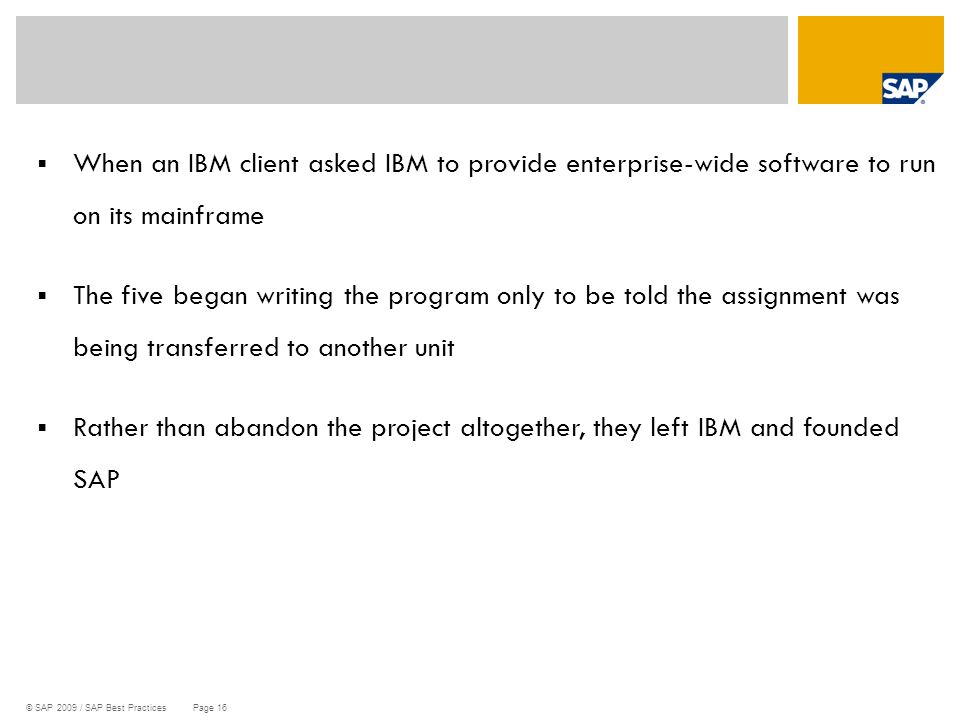 © SAP 2009 / SAP Best Practices Page 16  When an IBM client asked IBM to provide enterprise-wide software to run on its mainframe  The five began wr