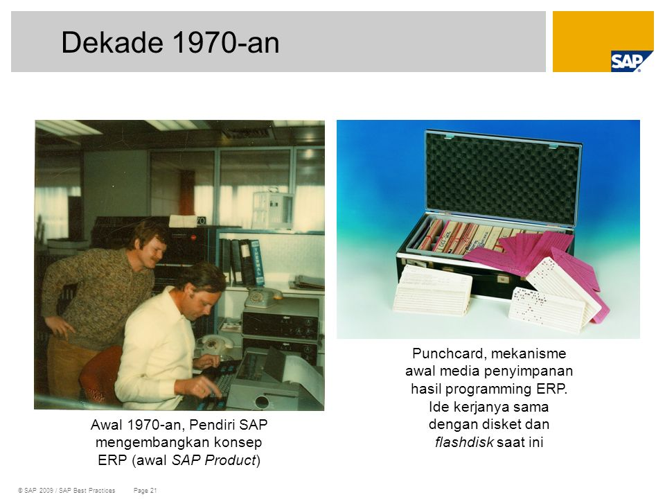 © SAP 2009 / SAP Best Practices Page 21 Dekade 1970-an Awal 1970-an, Pendiri SAP mengembangkan konsep ERP (awal SAP Product) Punchcard, mekanisme awal