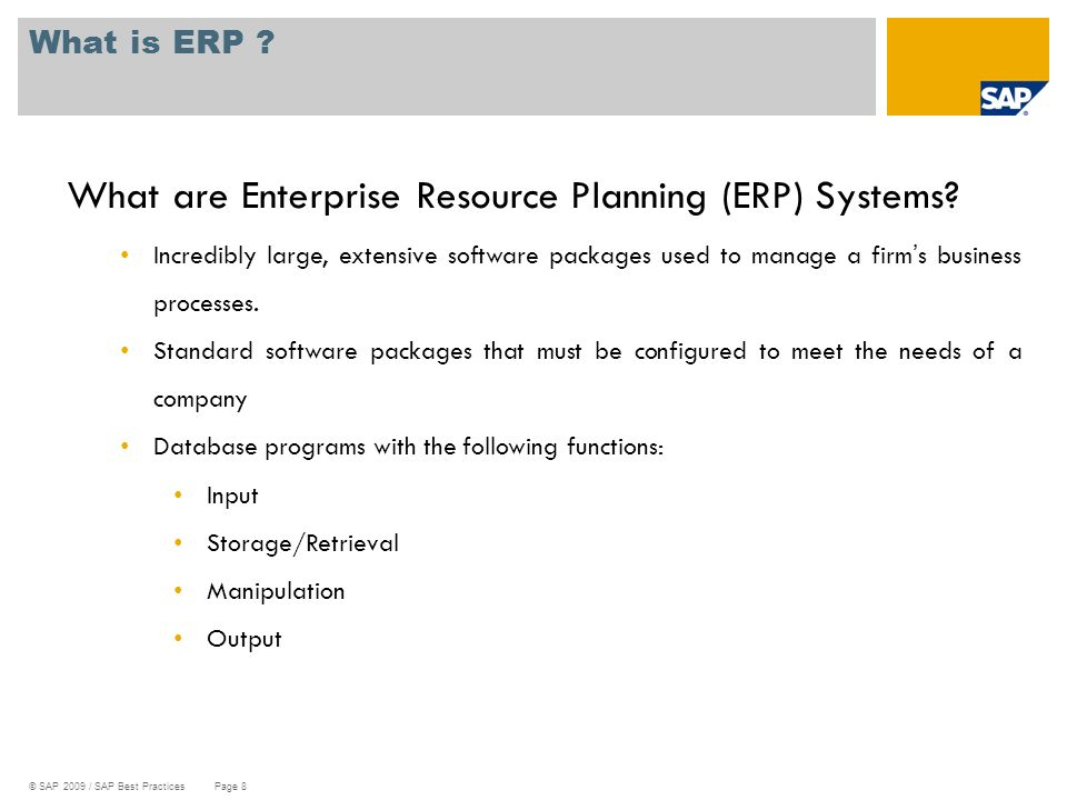 © SAP 2009 / SAP Best Practices Page 8 What is ERP ? What are Enterprise Resource Planning (ERP) Systems? Incredibly large, extensive software package