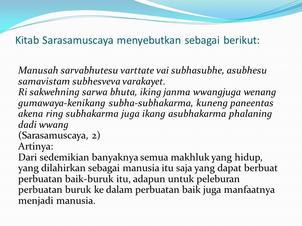 Kitab Sarasamuscaya menyebutkan sebagai berikut: Manusah sarvabhutesu varttate vai subhasubhe, asubhesu samavistam subhesveva varakayet.