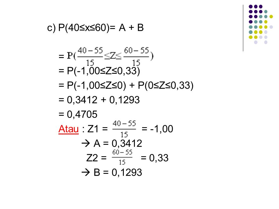 c) P(40≤x≤60)= A + B = = P(-1,00≤Z≤0,33) = P(-1,00≤Z≤0) + P(0≤Z≤0,33) = 0,3412 + 0,1293 = 0,4705 Atau : Z1 = = -1,00  A = 0,3412 Z2 = = 0,33  B = 0,