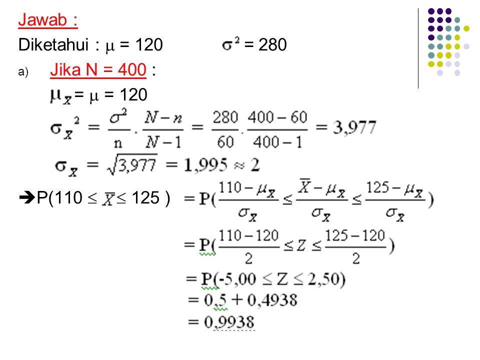 Jawab : Diketahui :  = 120 = 280 a) Jika N = 400 : =  = 120  P(110   125 )