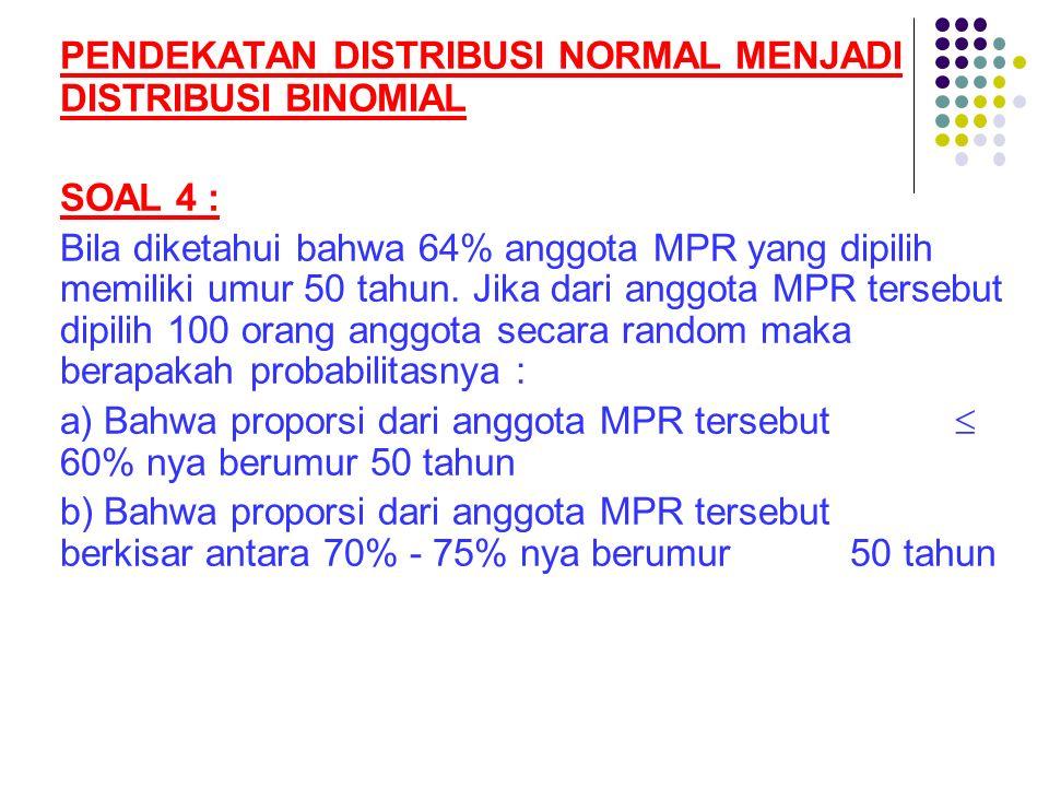 PENDEKATAN DISTRIBUSI NORMAL MENJADI DISTRIBUSI BINOMIAL SOAL 4 : Bila diketahui bahwa 64% anggota MPR yang dipilih memiliki umur 50 tahun. Jika dari