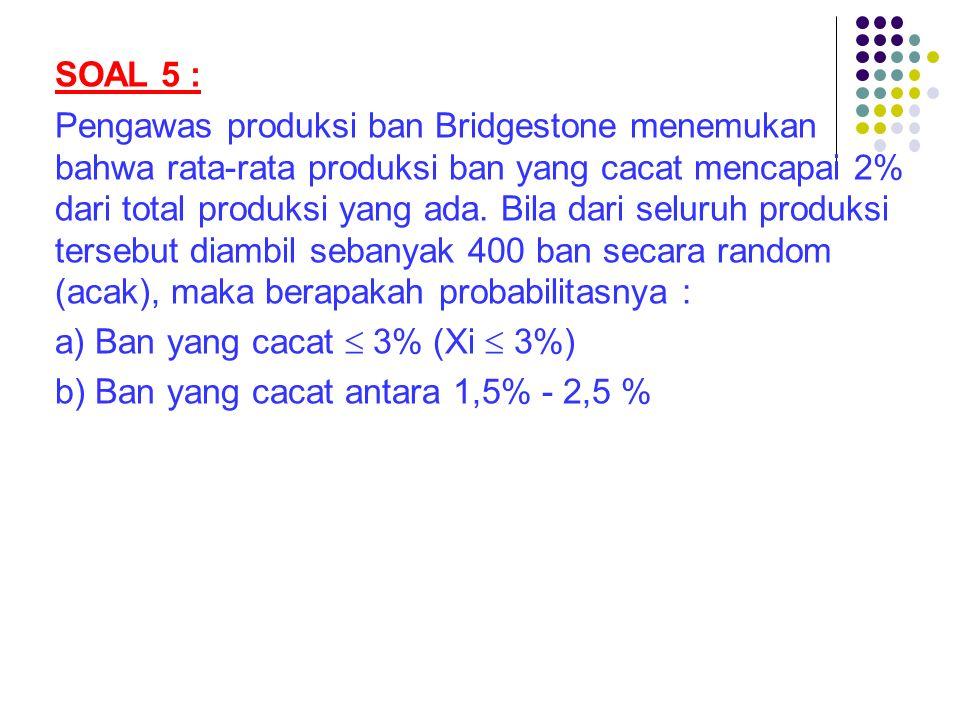 SOAL 5 : Pengawas produksi ban Bridgestone menemukan bahwa rata-rata produksi ban yang cacat mencapai 2% dari total produksi yang ada. Bila dari selur