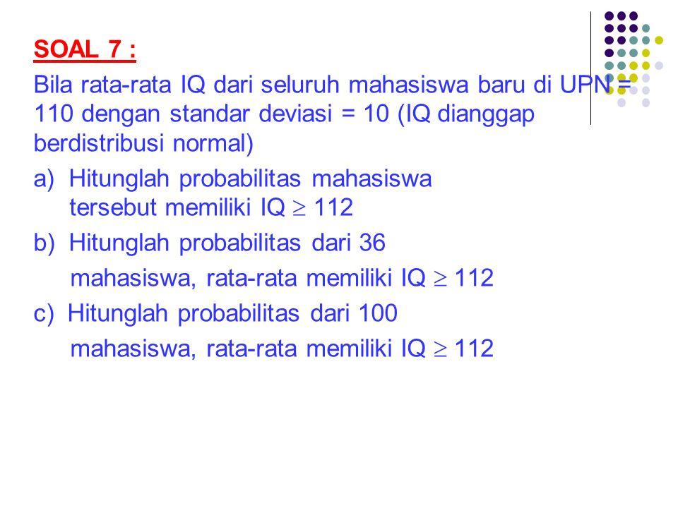 SOAL 7 : Bila rata-rata IQ dari seluruh mahasiswa baru di UPN = 110 dengan standar deviasi = 10 (IQ dianggap berdistribusi normal) a) Hitunglah probab
