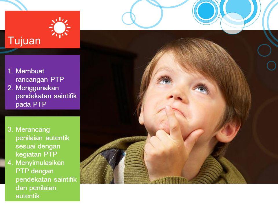 Tujuan 3.Merancang penilaian autentik sesuai dengan kegiatan PTP 4.Menyimulasikan PTP dengan pendekatan saintifik dan penilaian autentik 1.Membuat rancangan PTP 2.Menggunakan pendekatan saintifik pada PTP