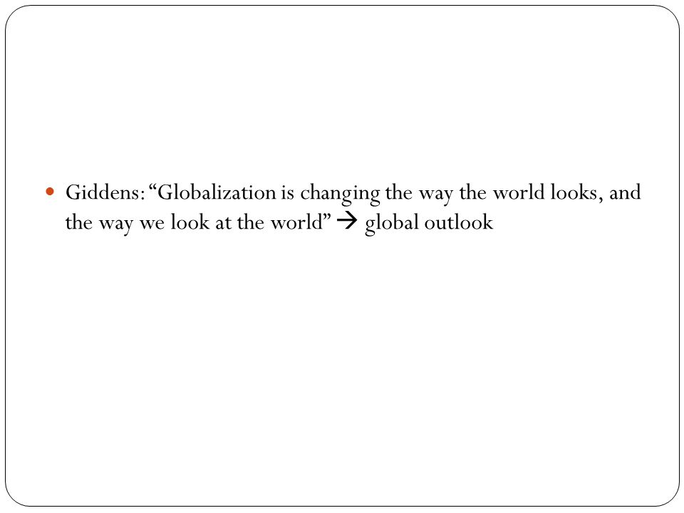 Giddens: Globalization is changing the way the world looks, and the way we look at the world  global outlook