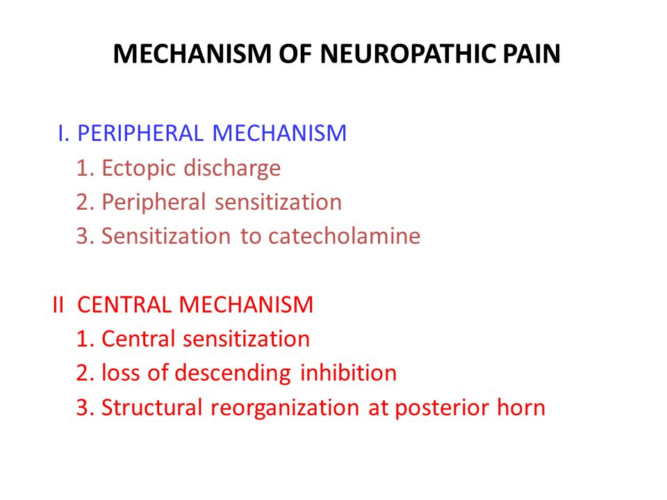 MECHANISM OF NEUROPATHIC PAIN I. PERIPHERAL MECHANISM 1. Ectopic discharge 2. Peripheral sensitization 3. Sensitization to catecholamine II CENTRAL ME