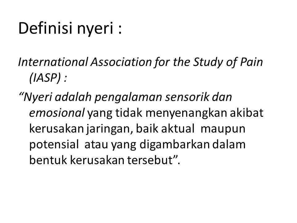 Definisi nyeri : International Association for the Study of Pain (IASP) : Nyeri adalah pengalaman sensorik dan emosional yang tidak menyenangkan akibat kerusakan jaringan, baik aktual maupun potensial atau yang digambarkan dalam bentuk kerusakan tersebut .