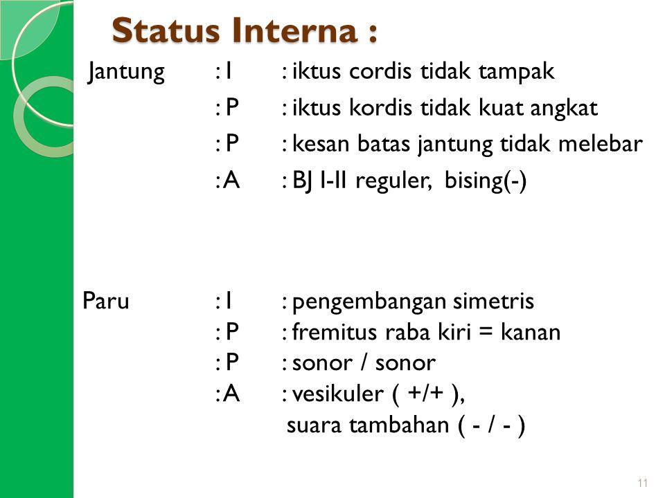 Status Interna : Jantung: I : iktus cordis tidak tampak : P : iktus kordis tidak kuat angkat : P: kesan batas jantung tidak melebar : A: BJ I-II regul