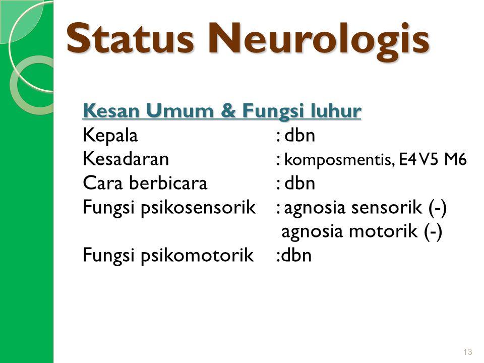 Status Neurologis Kesan Umum & Fungsi luhur Kepala: dbn Kesadaran: komposmentis, E4 V5 M6 Cara berbicara: dbn Fungsi psikosensorik: agnosia sensorik (