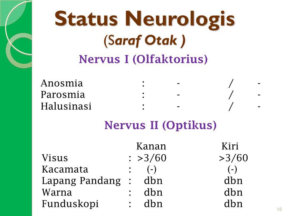 Status Neurologis (Saraf Otak ) Nervus I (Olfaktorius) Anosmia: -/- Parosmia : -/- Halusinasi: -/- Nervus II (Optikus) Kanan Kiri Visus: >3/60 >3/60 K