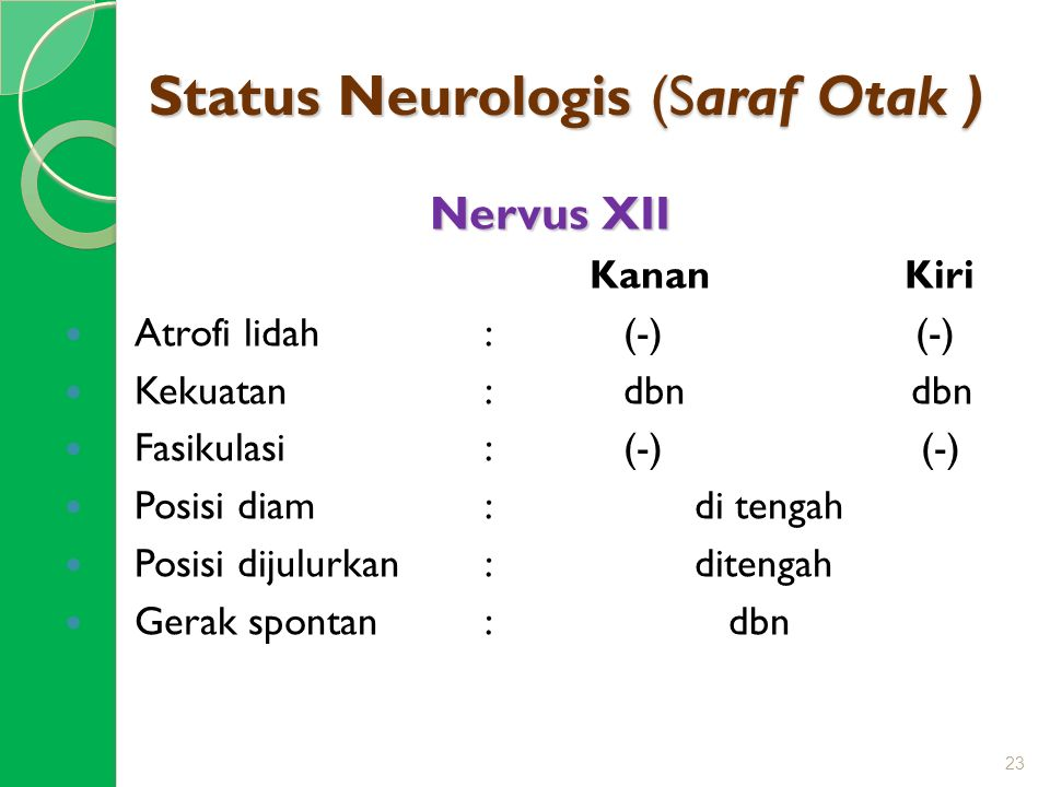 Status Neurologis (Saraf Otak ) Nervus XII KananKiri Atrofi lidah: (-) (-) Kekuatan: dbn dbn Fasikulasi : (-) (-) Posisi diam: di tengah Posisi dijulu