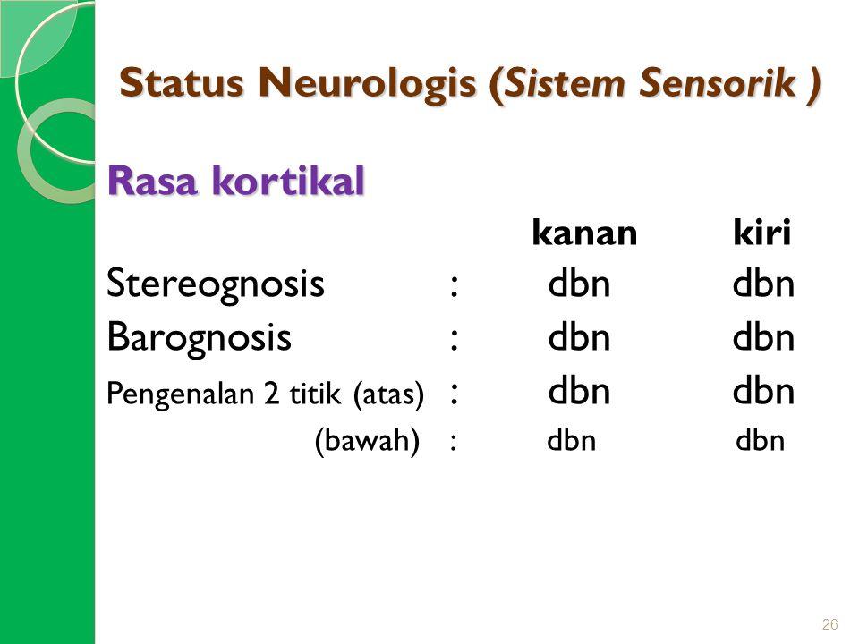 Status Neurologis (Sistem Sensorik ) Rasa kortikal kanan kiri Stereognosis : dbn dbn Barognosis : dbn dbn Pengenalan 2 titik (atas) : dbn dbn (bawah)