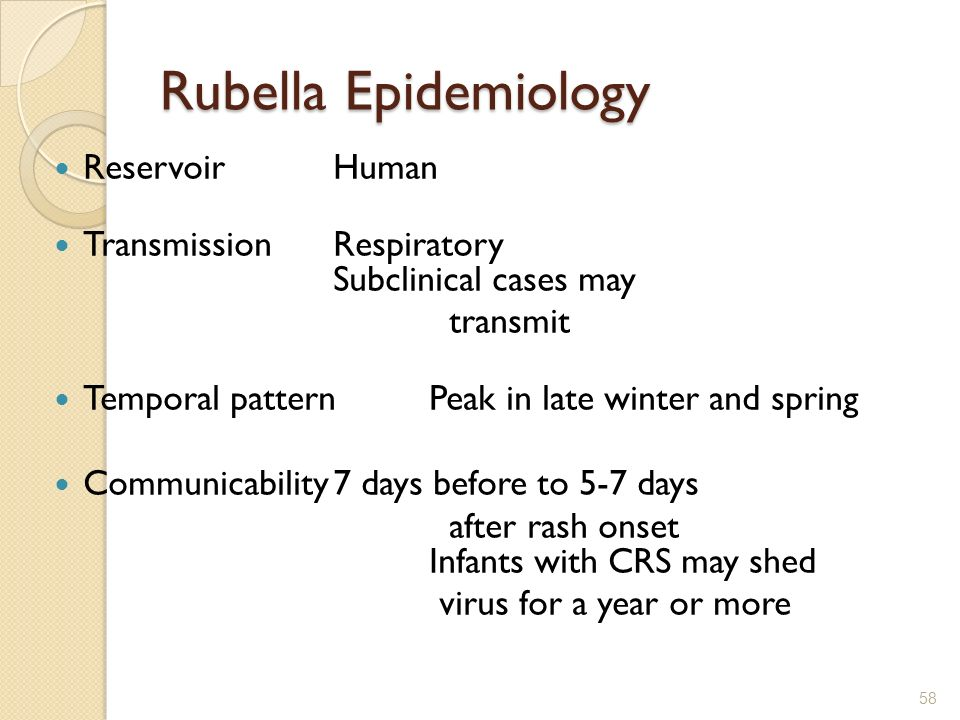 Rubella Epidemiology ReservoirHuman TransmissionRespiratory Subclinical cases may transmit Temporal patternPeak in late winter and spring Communicabil