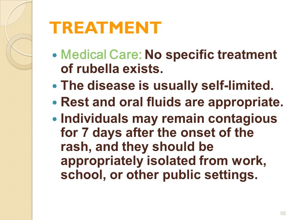 TREATMENT Medical Care: No specific treatment of rubella exists. The disease is usually self-limited. Rest and oral fluids are appropriate. Individual
