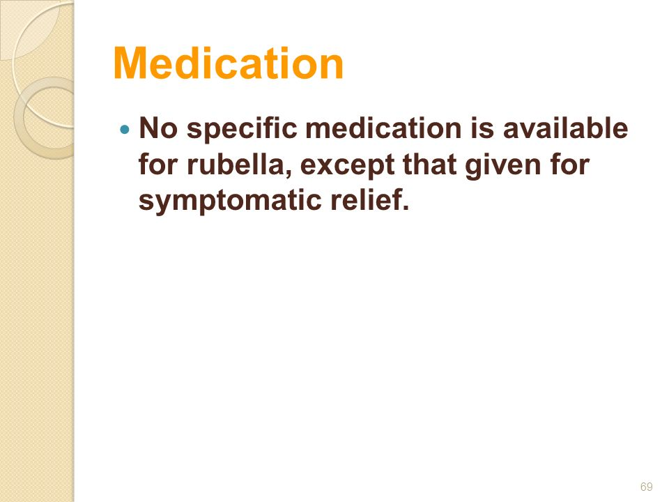 Medication No specific medication is available for rubella, except that given for symptomatic relief. 69