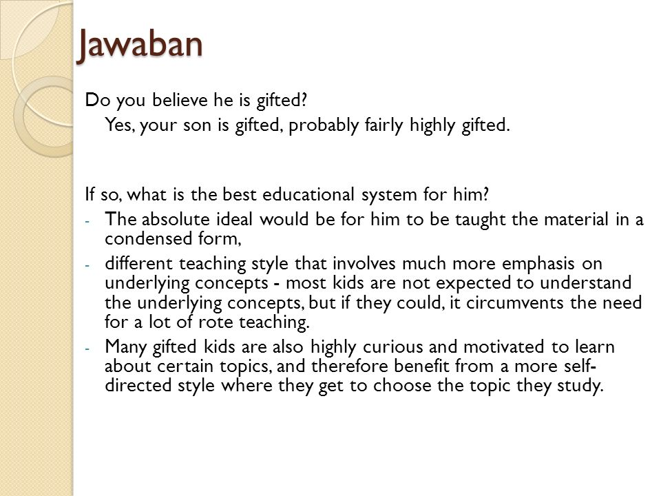 Jawaban Do you believe he is gifted? Yes, your son is gifted, probably fairly highly gifted. If so, what is the best educational system for him? - The