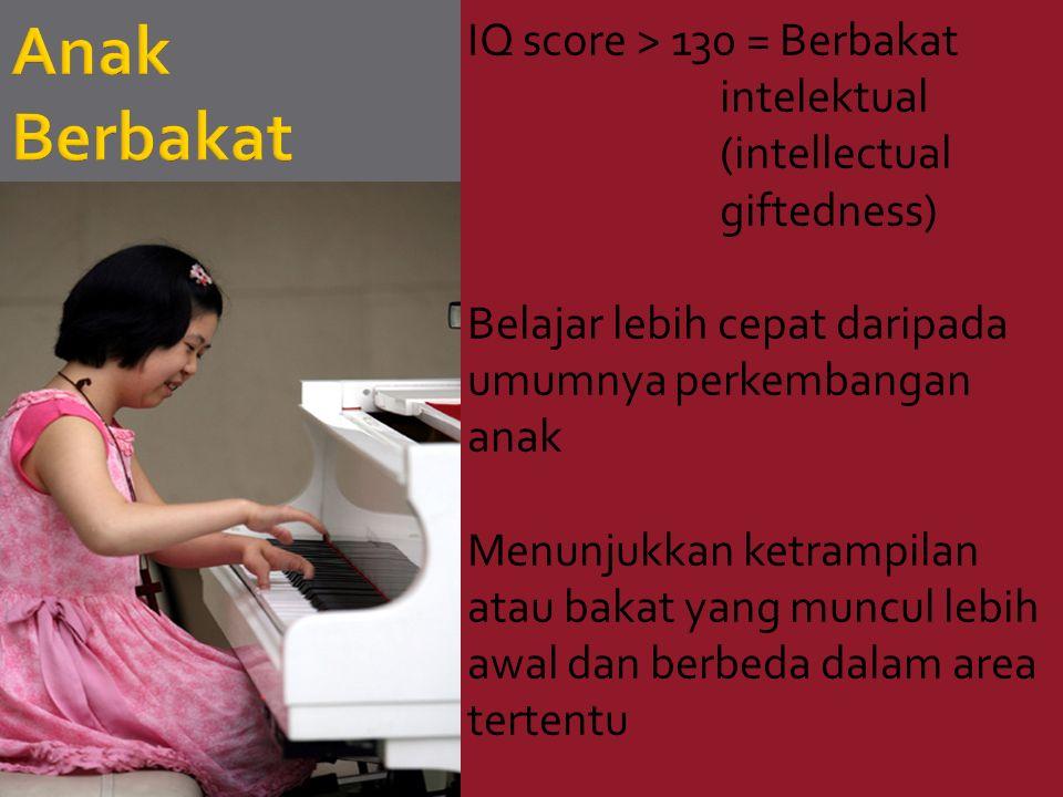 IQ score > 130 = Berbakat intelektual (intellectual giftedness) Belajar lebih cepat daripada umumnya perkembangan anak Menunjukkan ketrampilan atau bakat yang muncul lebih awal dan berbeda dalam area tertentu