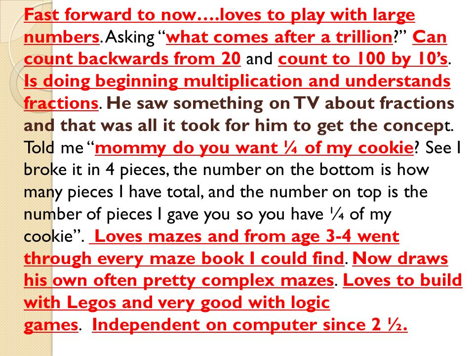 "Fast forward to now….loves to play with large numbers. Asking ""what comes after a trillion?"" Can count backwards from 20 and count to 100 by 10's. Is"