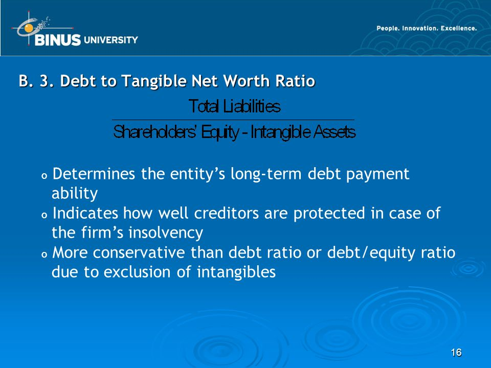 16 B. 3. Debt to Tangible Net Worth Ratio o Determines the entity's long-term debt payment ability o Indicates how well creditors are protected in cas