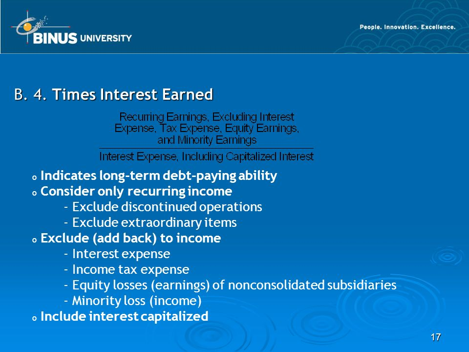 17 B. 4. Times Interest Earned o Indicates long-term debt-paying ability o Consider only recurring income - Exclude discontinued operations - Exclude