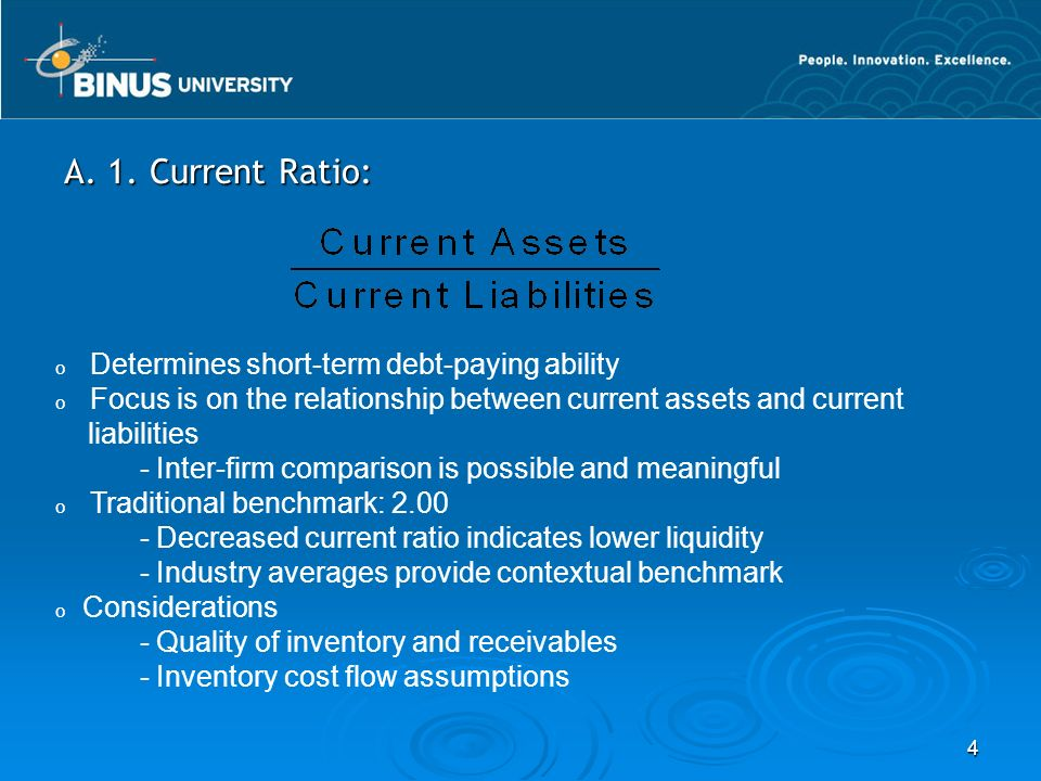 4 A. 1. Current Ratio: o Determines short-term debt-paying ability o Focus is on the relationship between current assets and current liabilities - Int