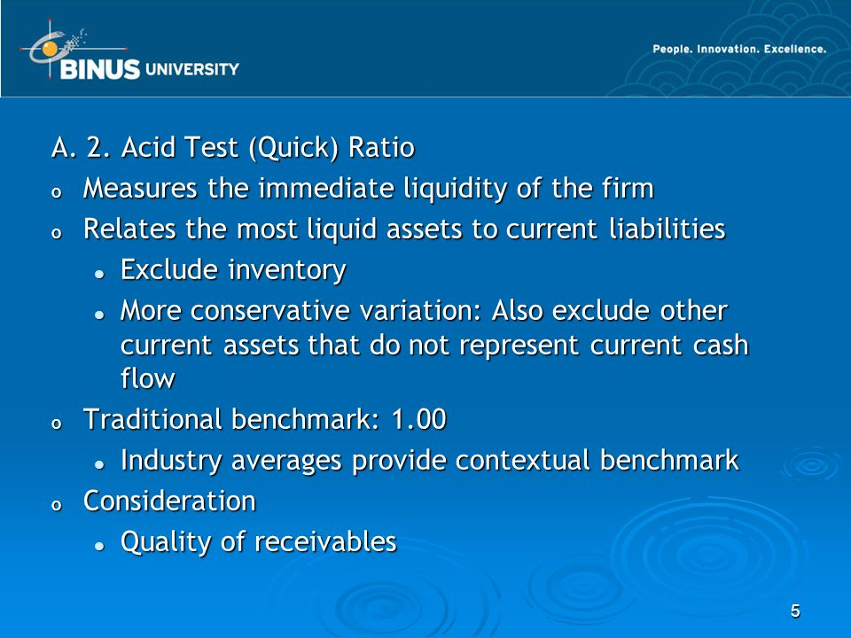 5 A. 2. Acid Test (Quick) Ratio o Measures the immediate liquidity of the firm o Relates the most liquid assets to current liabilities Exclude invento