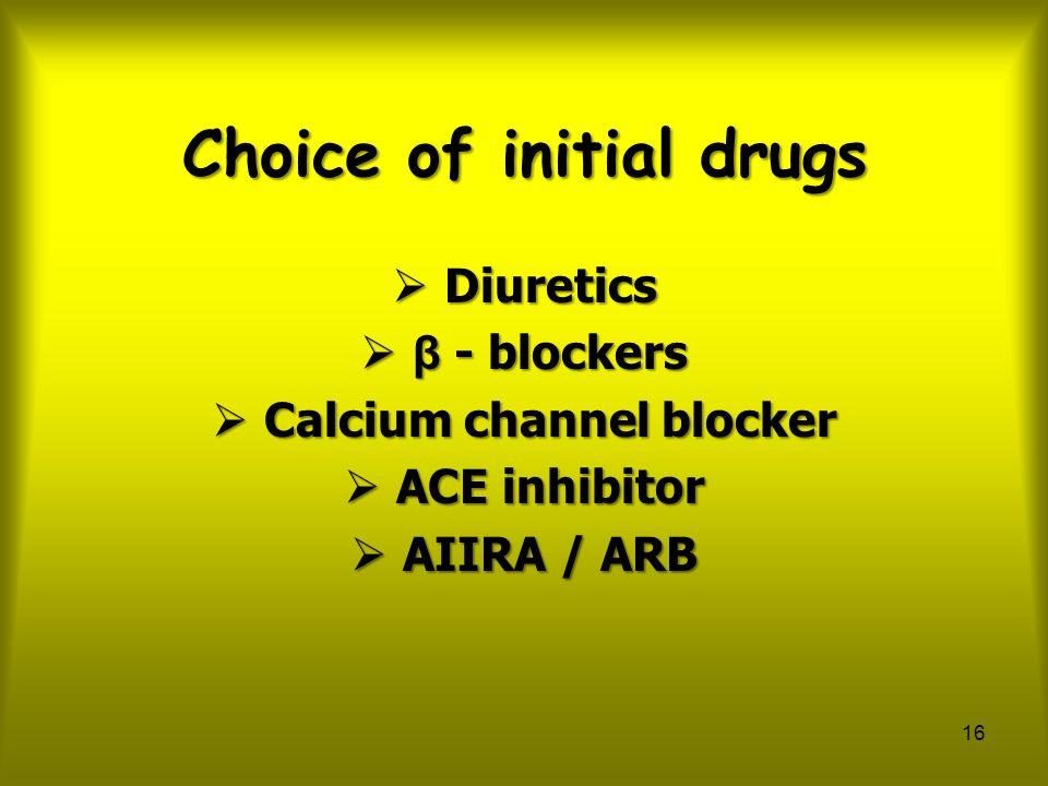 16 Choice of initial drugs  Diuretics  β - blockers  Calcium channel blocker  ACE inhibitor  AIIRA / ARB