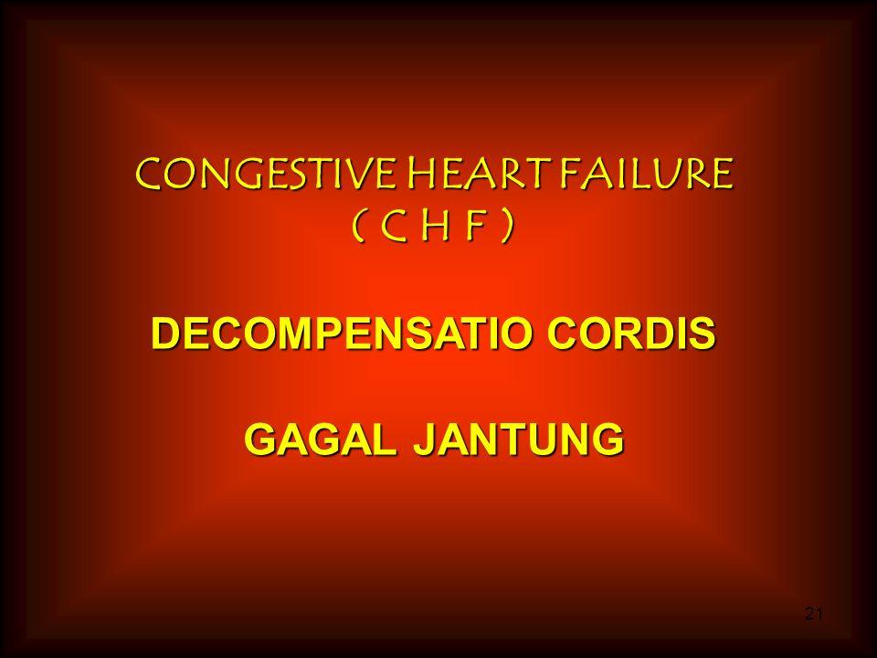 21 CONGESTIVE HEART FAILURE ( C H F ) DECOMPENSATIO CORDIS GAGAL JANTUNG