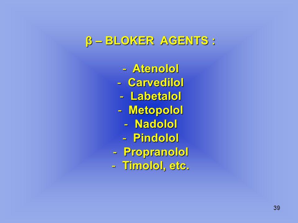 39 β – BLOKER AGENTS : - Atenolol - Carvedilol - Labetalol - Metopolol - Nadolol - Pindolol - Propranolol - Timolol, etc.