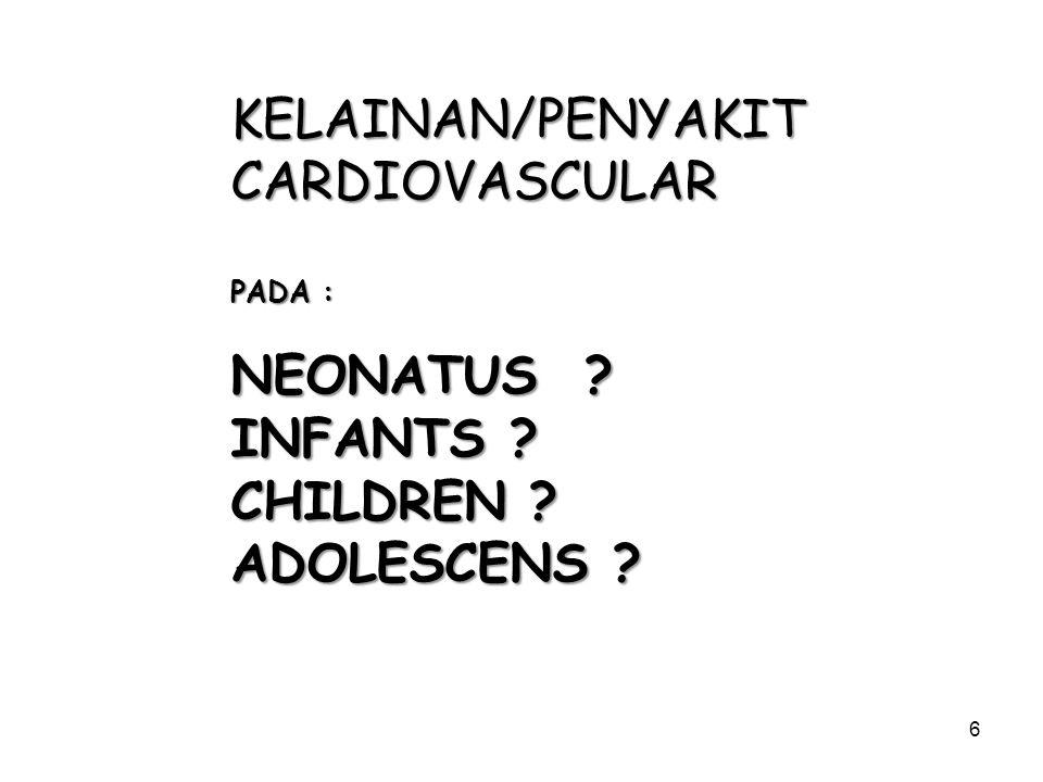 6 KELAINAN/PENYAKITCARDIOVASCULAR PADA : NEONATUS ? INFANTS ? CHILDREN ? ADOLESCENS ?