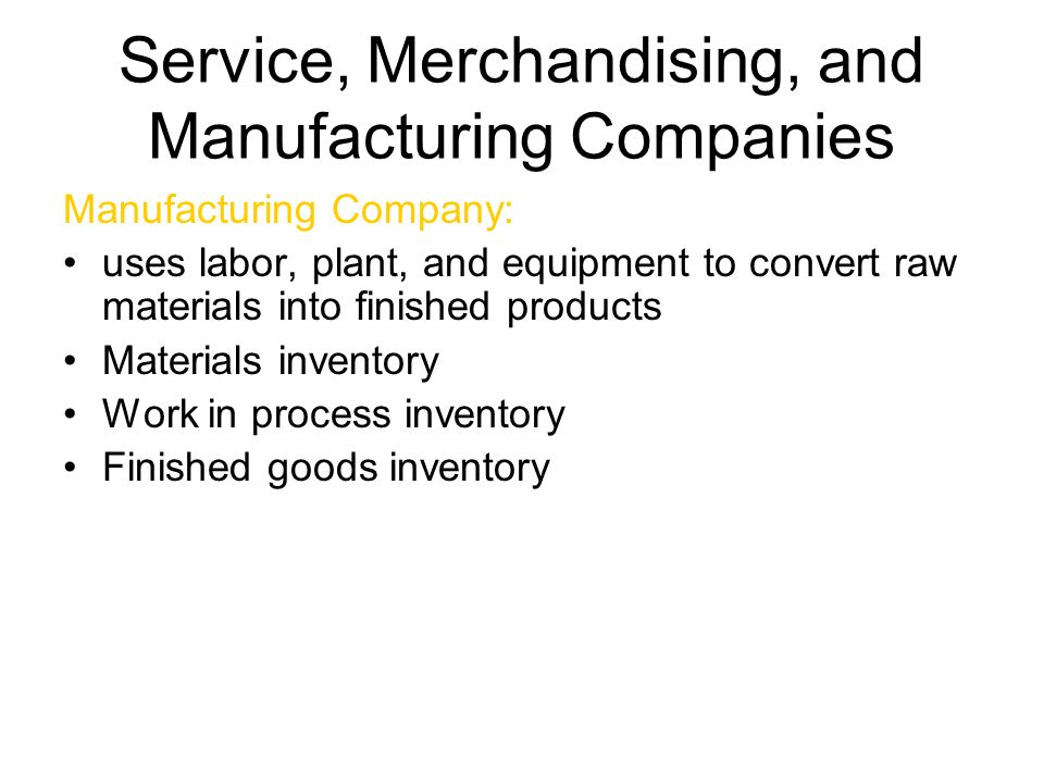 Service, Merchandising, and Manufacturing Companies Service Provides intangible services, rather than tangible products Merchandising resells products