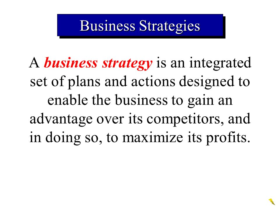 Business Strategies A business strategy is an integrated set of plans and actions designed to enable the business to gain an advantage over its competitors, and in doing so, to maximize its profits.