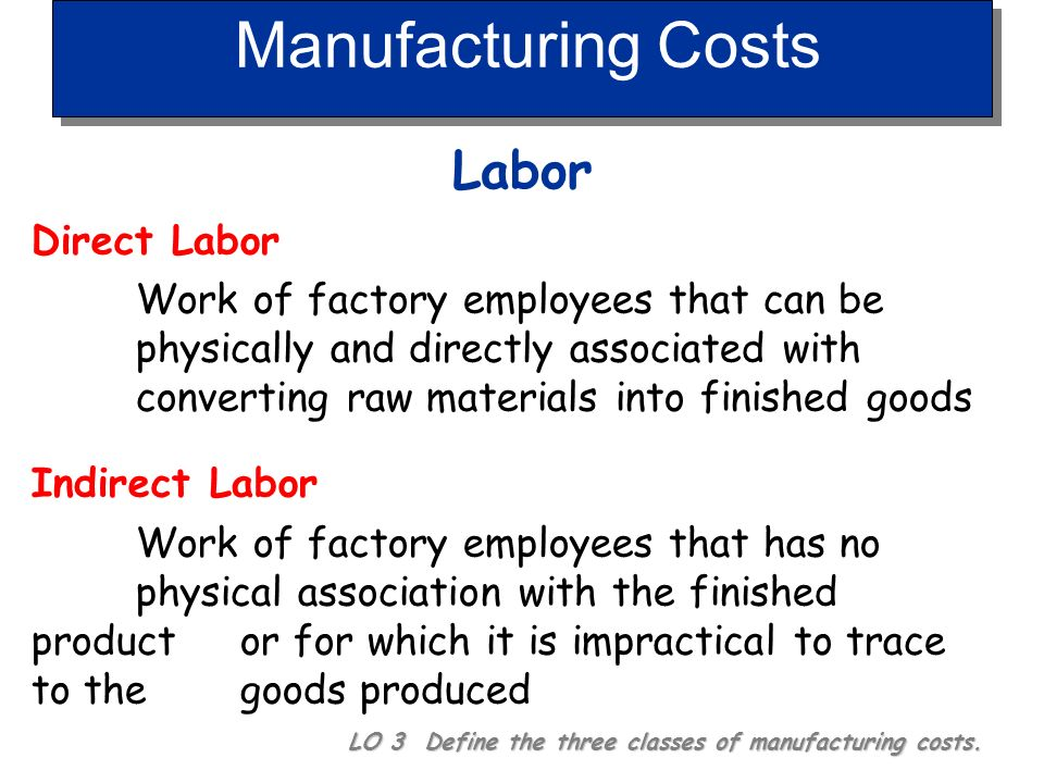 Manufacturing Costs Materials LO 3 Define the three classes of manufacturing costs. Indirect Materials Raw materials that cannot be easily associated